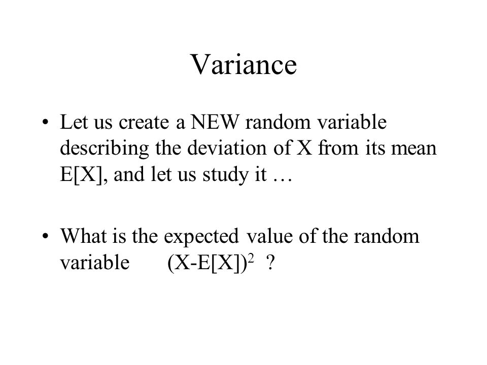 Variance Let us create a NEW random variable describing the deviation of X from its mean E[X], and let us study it …